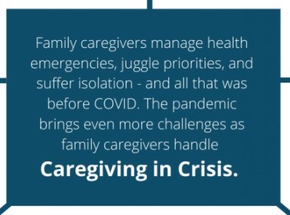 Family caregivers manage health emergencies, juggle priorities, and suffer isolation - and all that was before COVID. The pandemic brings even more challenges as family caregivers handle Caregiving in Crisis.