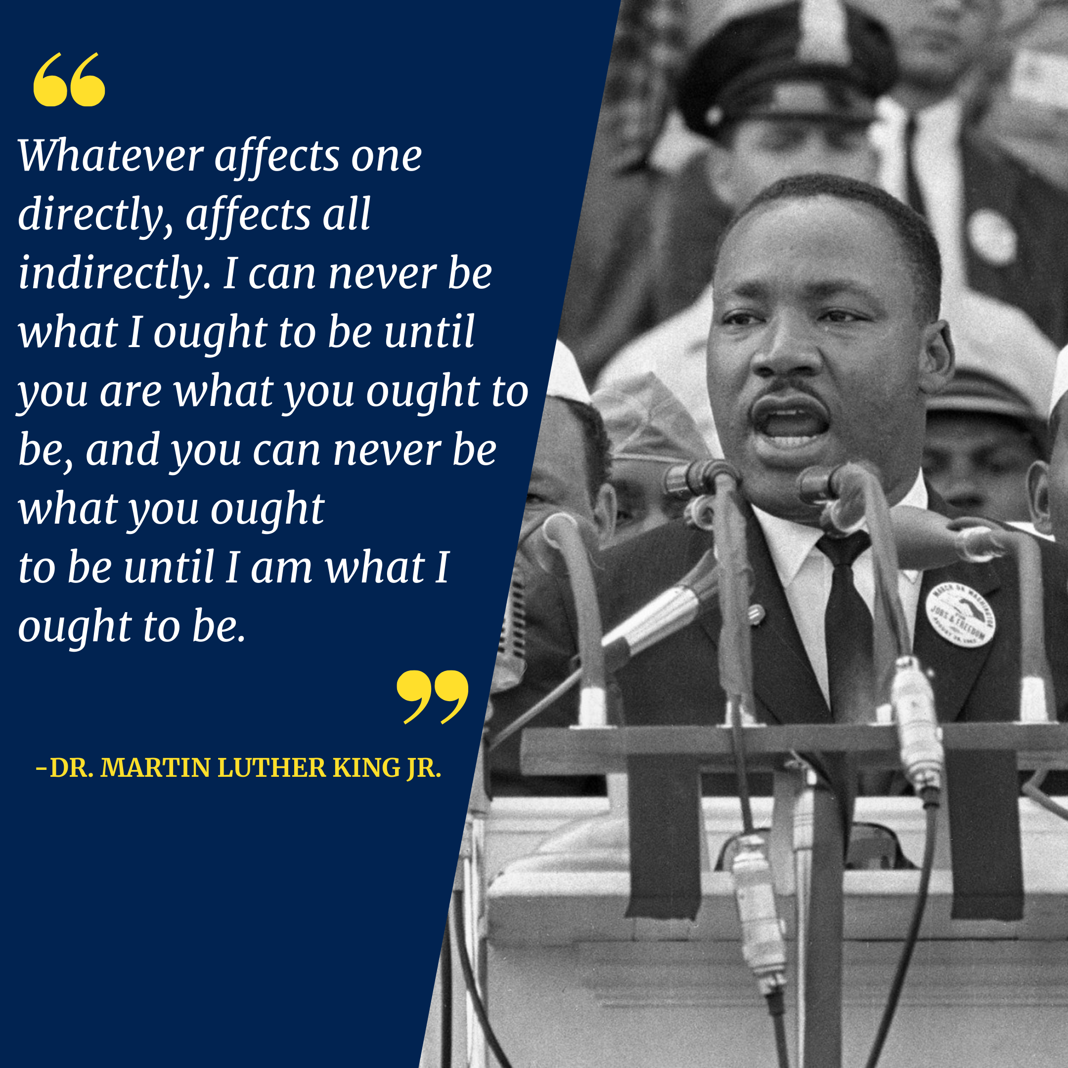 Image with a photo of Dr. Martin Luther King Jr and a quote: Whatever affects one directly, affects all indirectly. I can never be what I ought to be until you are what you ought to be, and you can never be what you ought to be until I am what I ought to be.