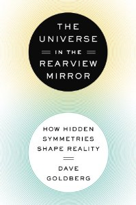 The Universe in the Rear View Mirror: How Hidden Symmetries Shape Reality by David Goldberg