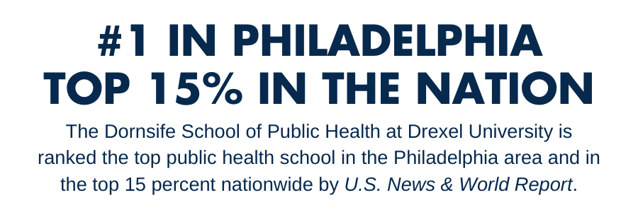 Number 1 in Philadelphia, top 15 percent in the nation. The Dornsife School of Public Health at Drexel University is ranked the top public health graduate school in the Philadelphia area and is ranked in the top 15 percent nationwide by U.S. News & World Report.