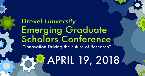 Drexel Emerging Graduate Scholars Conference - Innovation Driving the Future of Research - April 19, 2018