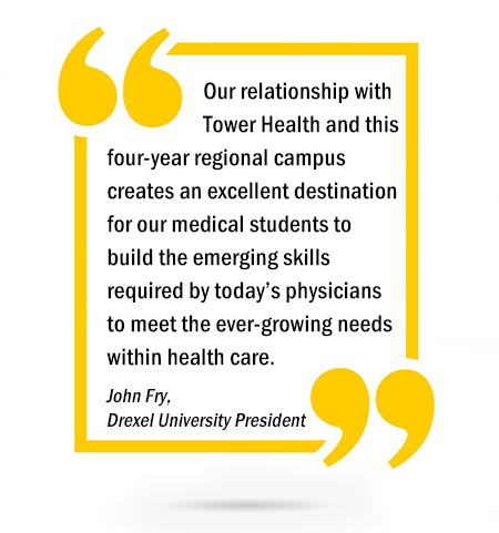 Our relationship with Tower Health and this four-year regional campus creates an excellent destination for our medical students to build the emerging skills required by today's physicians to meet the ever-growing needs within health care. - John Fry, Drexel University President