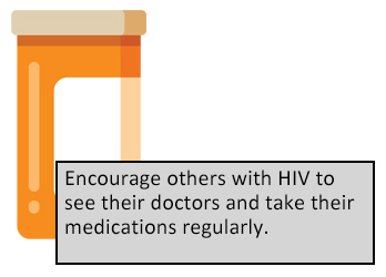 Encourage others with HIV to see their doctors and take their medications regularly.