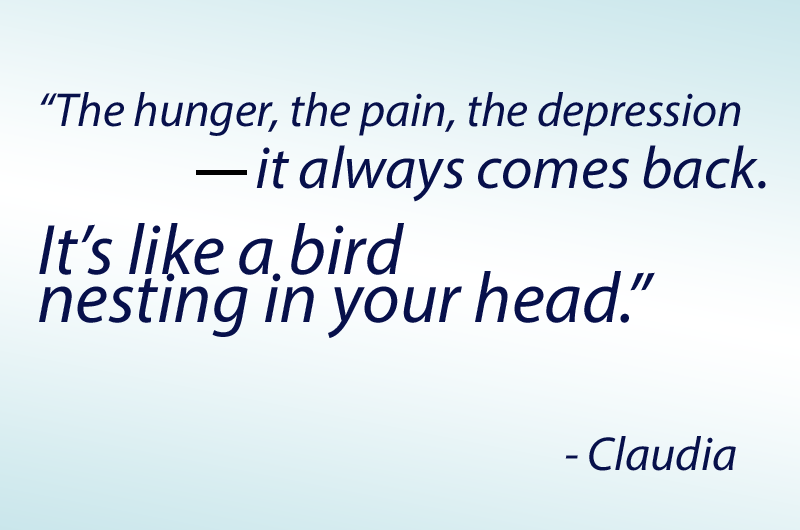"""The hunger, the pain, the depression -- it always comes back. It's like a bird nesting in your head."" - study participant Claudia"