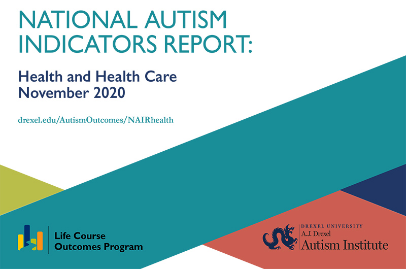 Image of text: National Autism Indicators Report, Health and Health Care November 2020 including the logos for the A.J. Drexel Autism Institute and the Life Course Outcomes Program