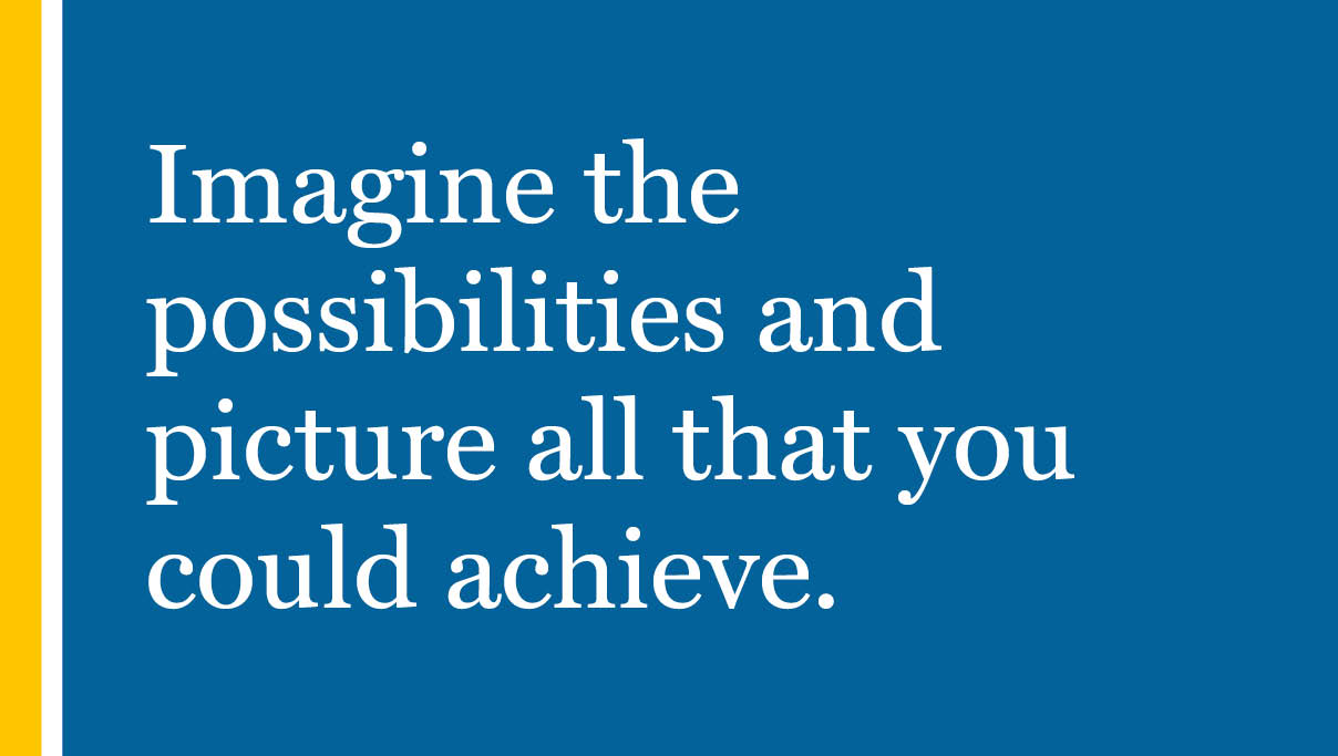Imagine the possibilities and picture all that you could achieve.