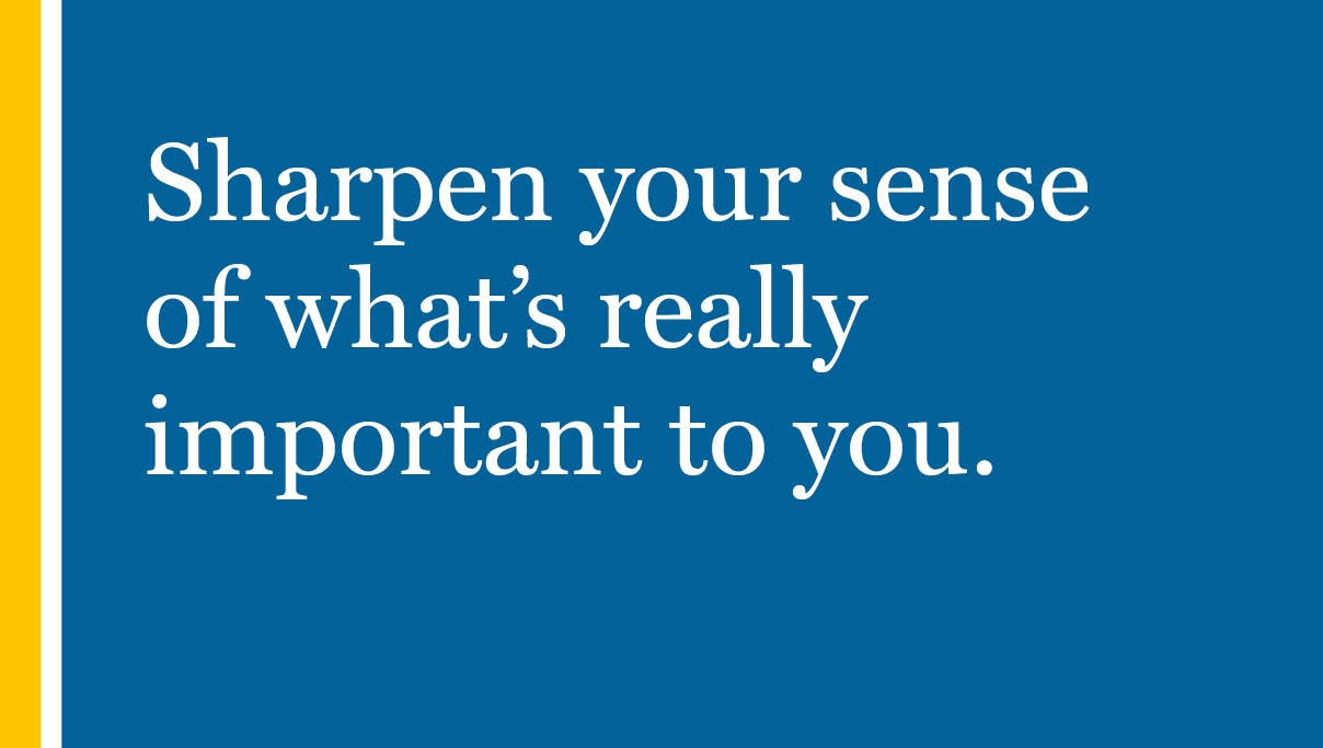 Sharpen your sense of what's really important to you.