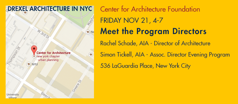 Drexel Architecture in NYC – Center for Architecture Foundation, FRIDAY NOV 21, 4-7 – Meet the Program Directors: Rachel Schade, AIA – Director of Architecture; Simon Tickell, AIA – Assoc. Director Evening Program – 536 LaGuardia Place, New York City